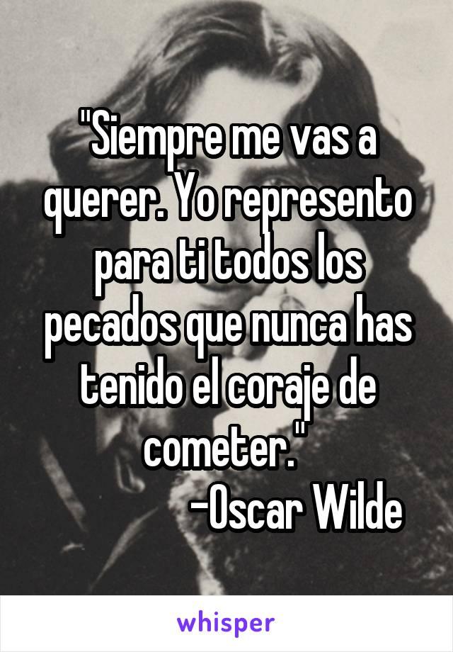 """""""Siempre me vas a querer. Yo represento para ti todos los pecados que nunca has tenido el coraje de cometer.""""                   -Oscar Wilde"""