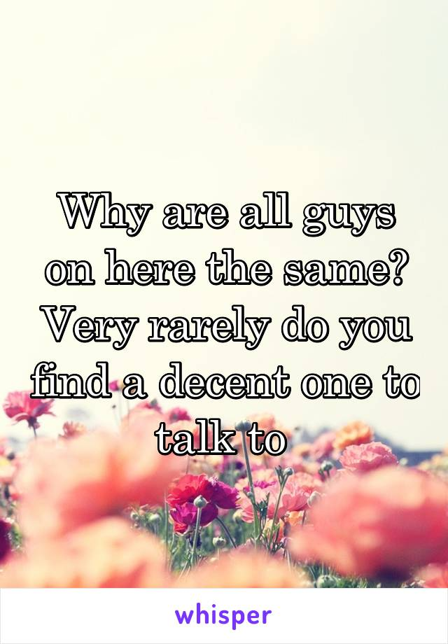 Why are all guys on here the same? Very rarely do you find a decent one to talk to