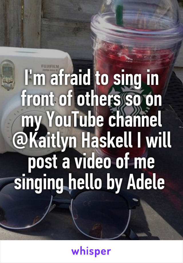 I'm afraid to sing in front of others so on my YouTube channel @Kaitlyn Haskell I will post a video of me singing hello by Adele