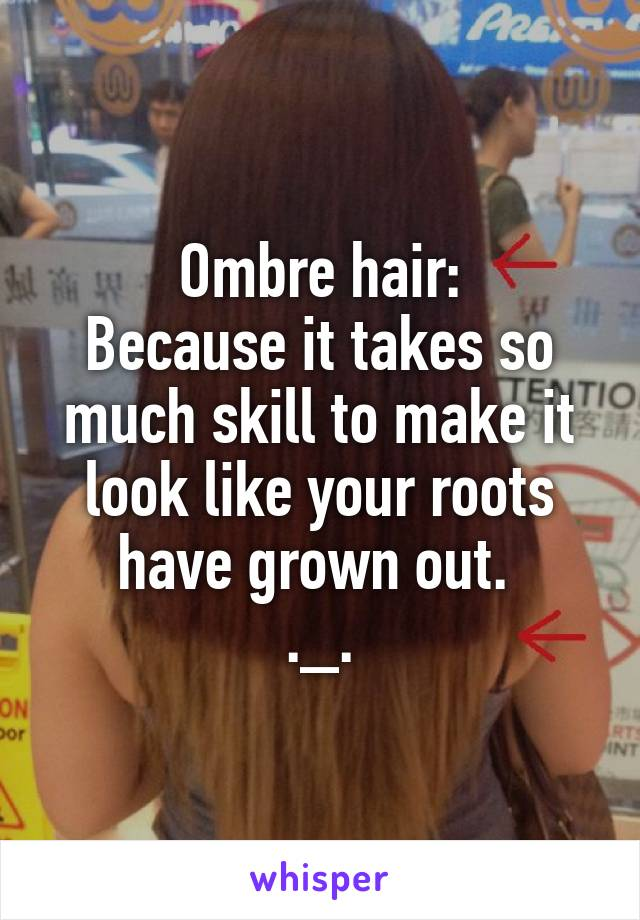 Ombre hair: Because it takes so much skill to make it look like your roots have grown out.  ._.