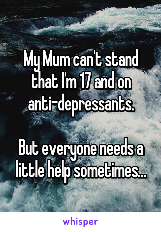 My Mum can't stand that I'm 17 and on anti-depressants.  But everyone needs a little help sometimes...