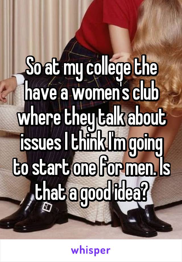 So at my college the have a women's club where they talk about issues I think I'm going to start one for men. Is that a good idea?