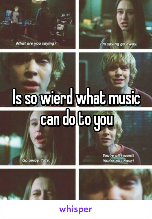 Is so wierd what music can do to you