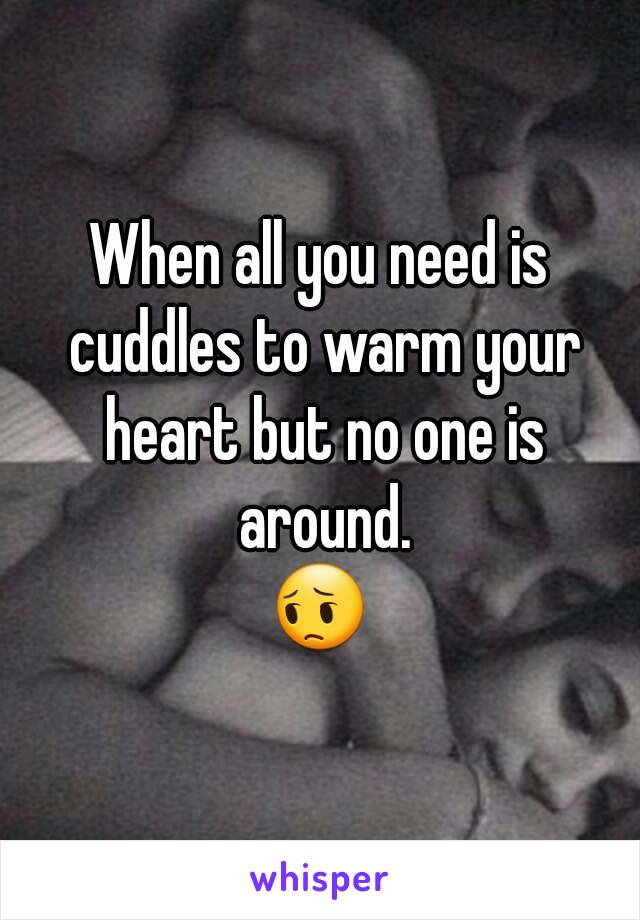 When all you need is cuddles to warm your heart but no one is around. 😔