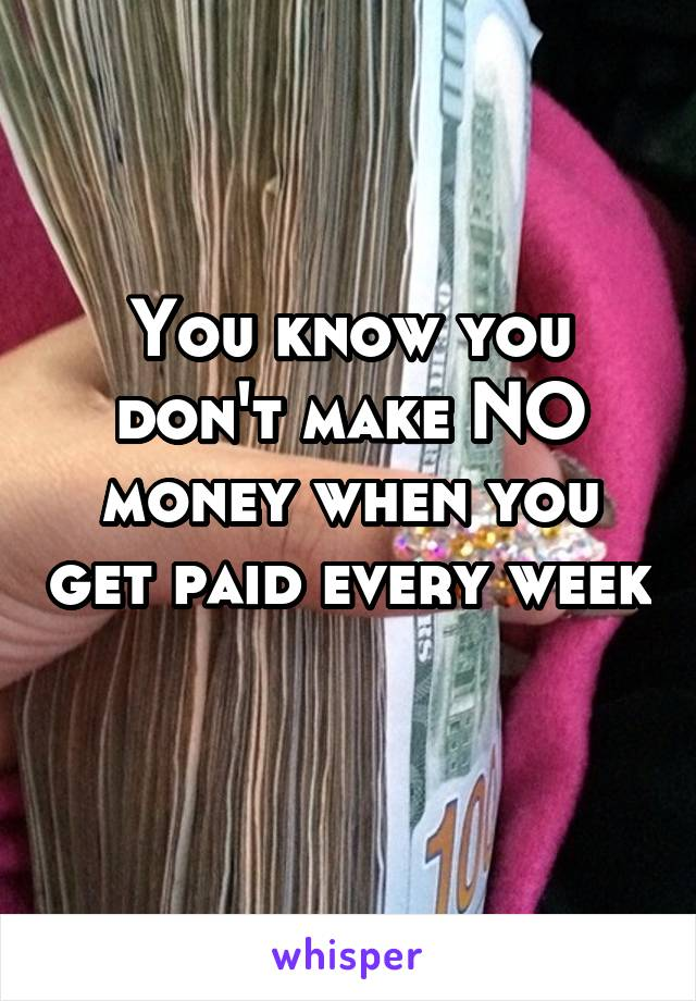 You know you don't make NO money when you get paid every week
