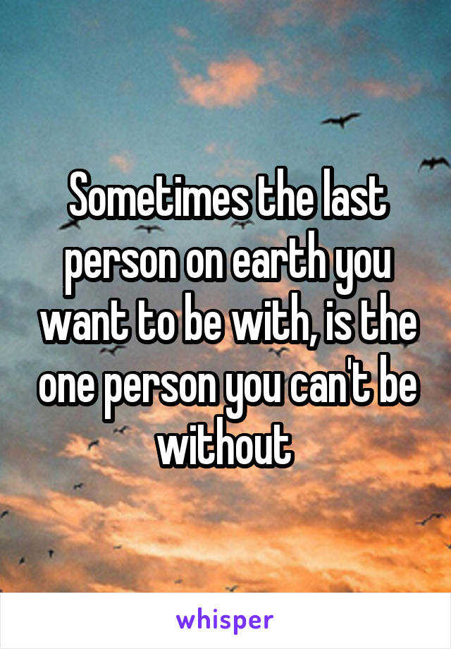 Sometimes the last person on earth you want to be with, is the one person you can't be without