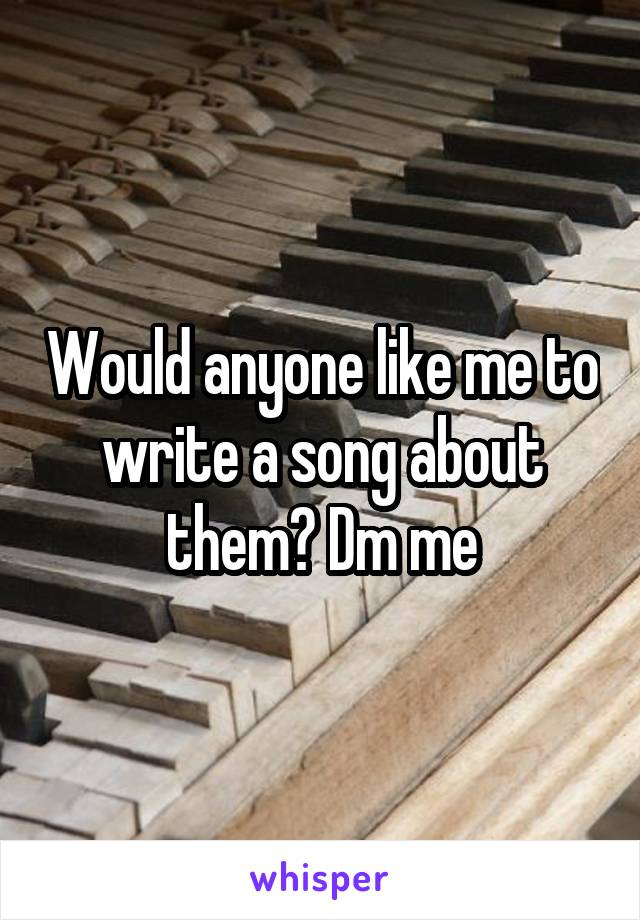 Would anyone like me to write a song about them? Dm me