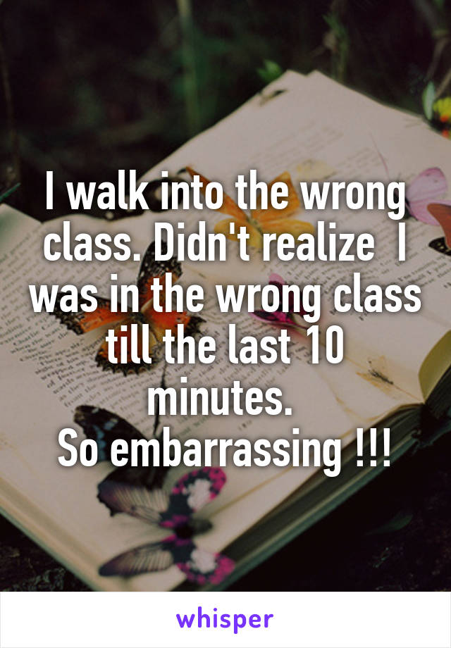I walk into the wrong class. Didn't realize  I was in the wrong class till the last 10 minutes.  So embarrassing !!!