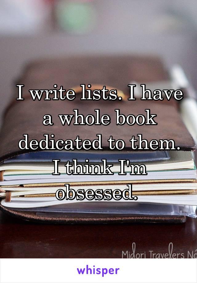 I write lists. I have a whole book dedicated to them. I think I'm obsessed.