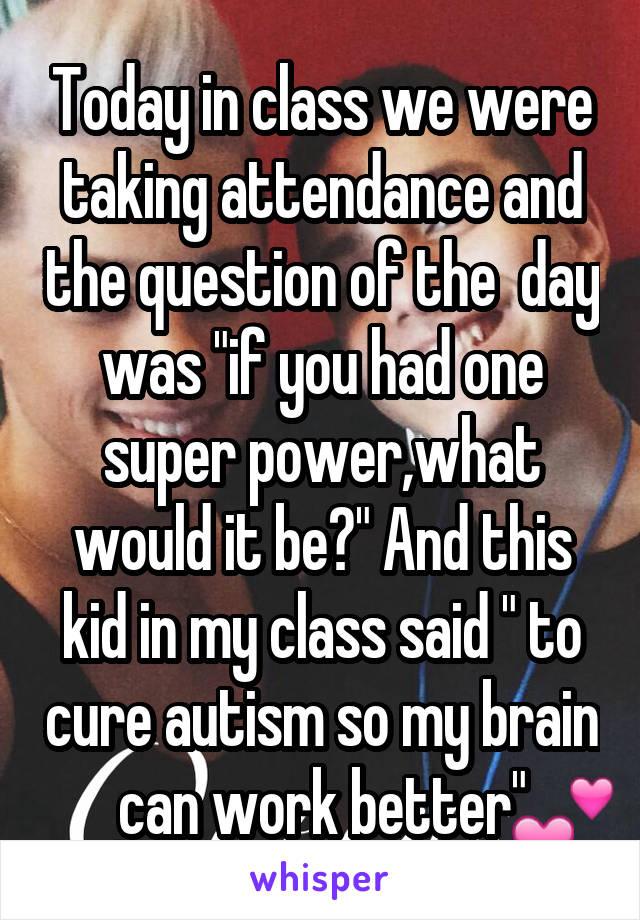 """Today in class we were taking attendance and the question of the  day was """"if you had one super power,what would it be?"""" And this kid in my class said """" to cure autism so my brain can work better"""""""