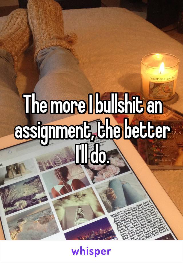 The more I bullshit an assignment, the better I'll do.