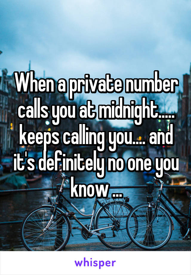 When a private number calls you at midnight..... keeps calling you.... and it's definitely no one you know ...