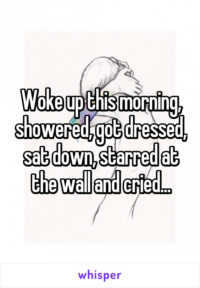 Woke up this morning, showered, got dressed, sat down, starred at the wall and cried...