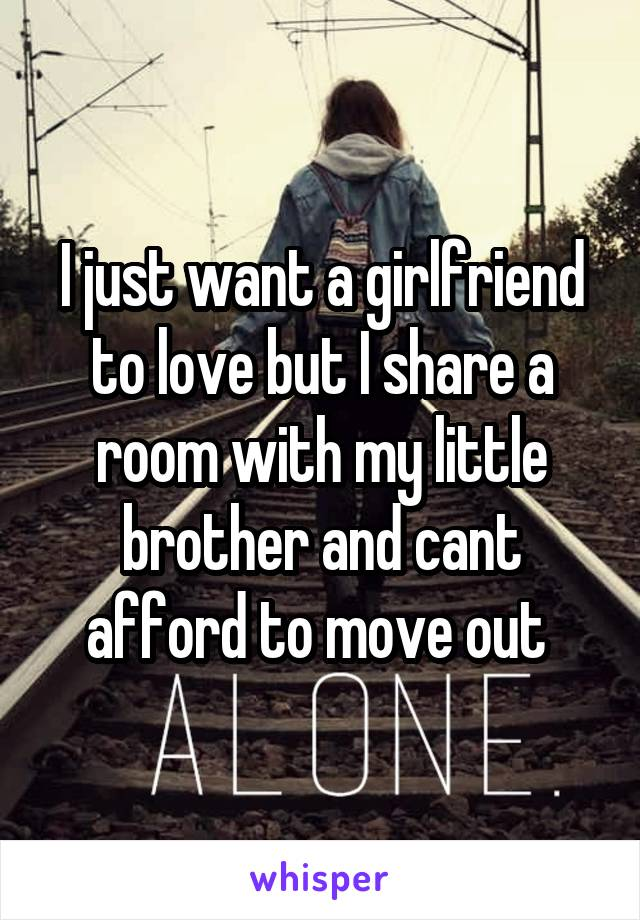 I just want a girlfriend to love but I share a room with my little brother and cant afford to move out