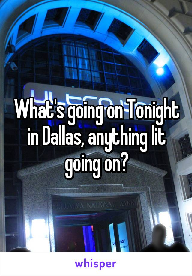 What's going on Tonight in Dallas, anything lit going on?