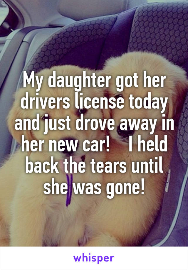 My daughter got her drivers license today and just drove away in her new car!    I held back the tears until she was gone!