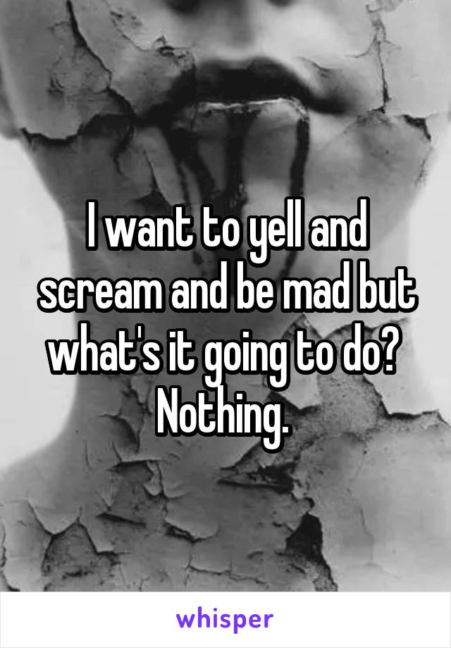 I want to yell and scream and be mad but what's it going to do?  Nothing.