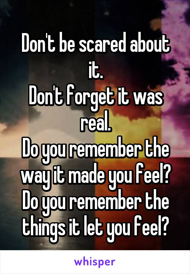 Don't be scared about it. Don't forget it was real. Do you remember the way it made you feel? Do you remember the things it let you feel?