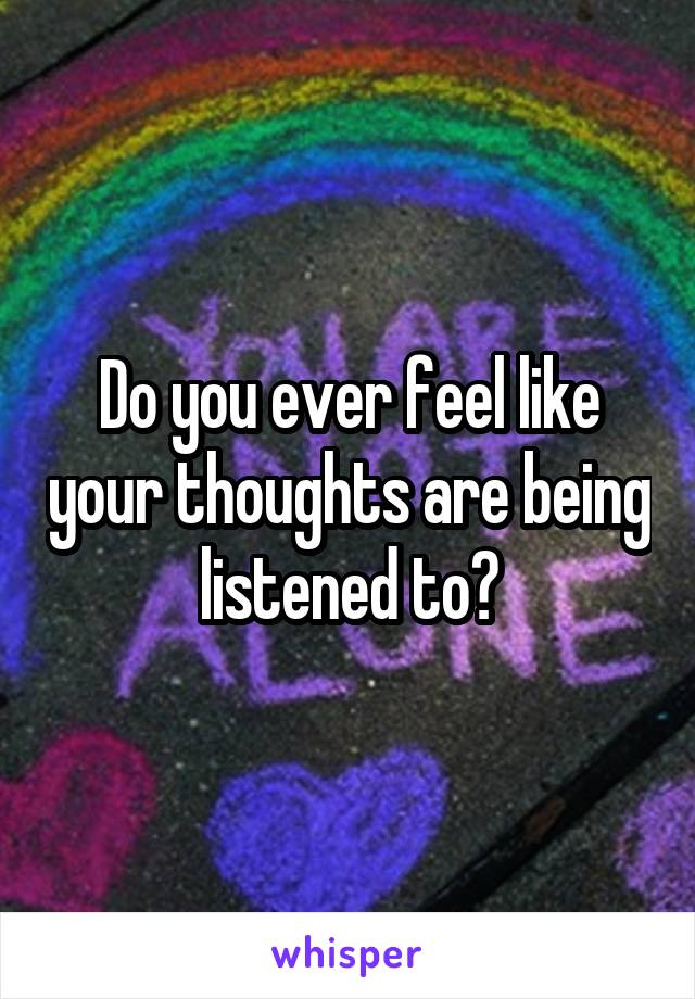 Do you ever feel like your thoughts are being listened to?