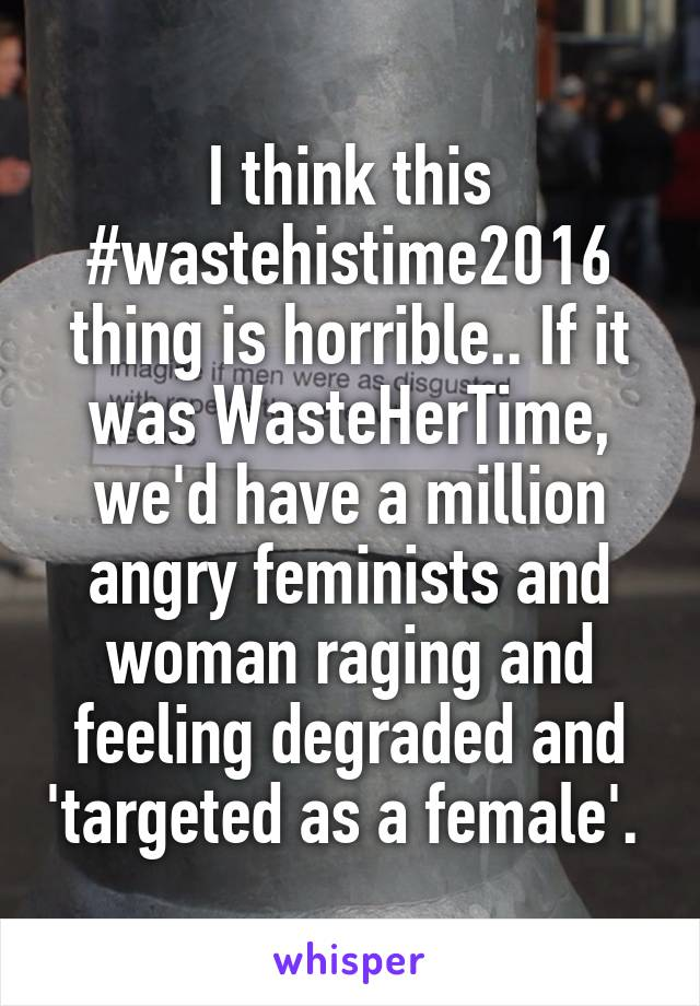 I think this #wastehistime2016 thing is horrible.. If it was WasteHerTime, we'd have a million angry feminists and woman raging and feeling degraded and 'targeted as a female'.