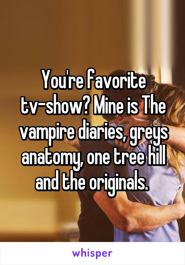 You're favorite tv-show? Mine is The vampire diaries, greys anatomy, one tree hill and the originals.