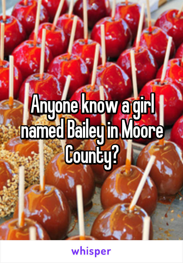 Anyone know a girl named Bailey in Moore County?