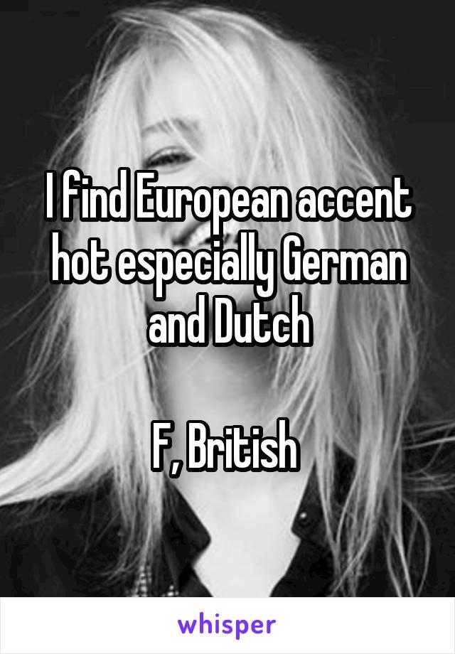 I find European accent hot especially German and Dutch  F, British