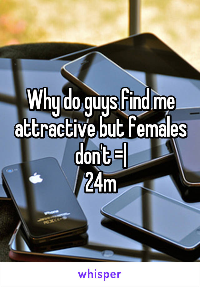 Why do guys find me attractive but females don't =  24m