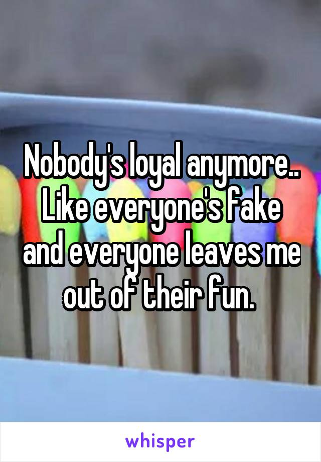 Nobody's loyal anymore.. Like everyone's fake and everyone leaves me out of their fun.