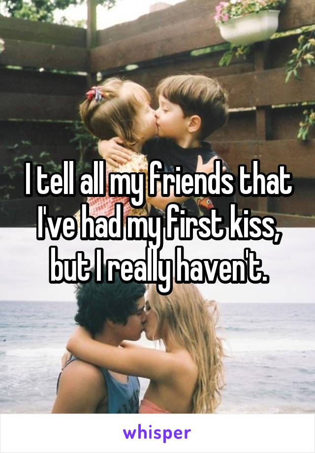 I tell all my friends that I've had my first kiss, but I really haven't.