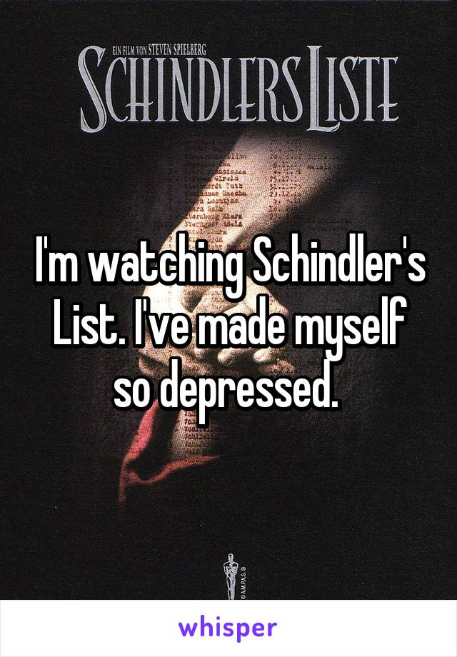 I'm watching Schindler's List. I've made myself so depressed.