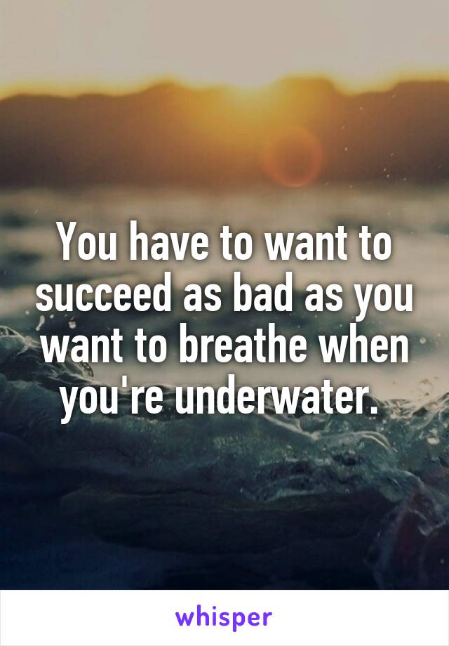 You have to want to succeed as bad as you want to breathe when you're underwater.