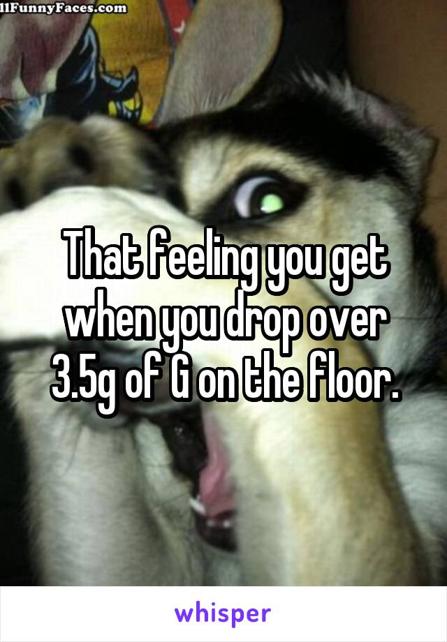 That feeling you get when you drop over 3.5g of G on the floor.