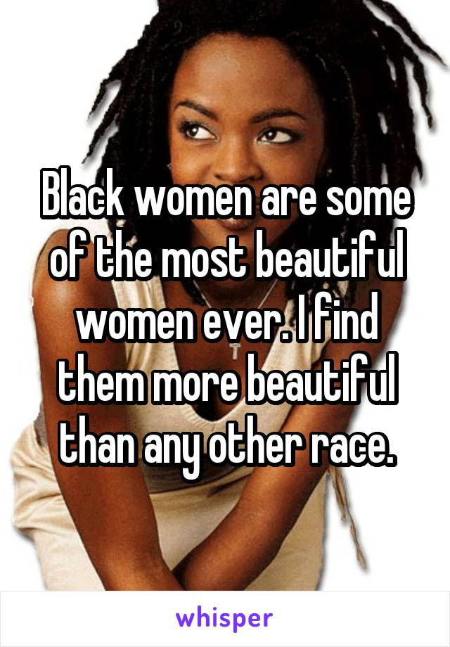 Black women are some of the most beautiful women ever. I find them more beautiful than any other race.