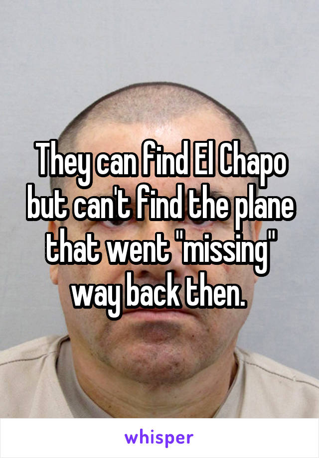 """They can find El Chapo but can't find the plane that went """"missing"""" way back then."""