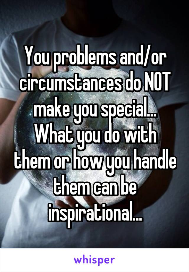 You problems and/or circumstances do NOT make you special... What you do with them or how you handle them can be inspirational...