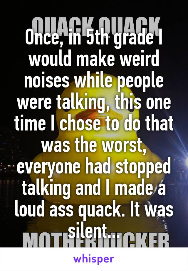 Once, in 5th grade I would make weird noises while people were talking, this one time I chose to do that was the worst, everyone had stopped talking and I made a loud ass quack. It was silent...