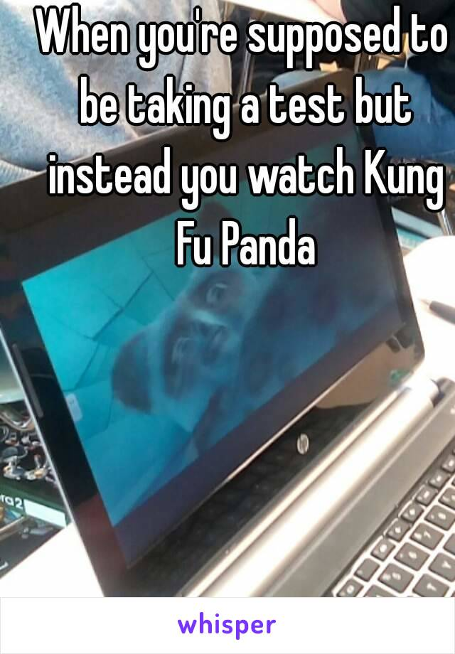 When you're supposed to be taking a test but instead you watch Kung Fu Panda