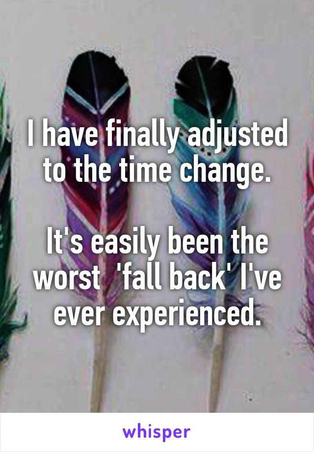 I have finally adjusted to the time change.  It's easily been the worst  'fall back' I've ever experienced.