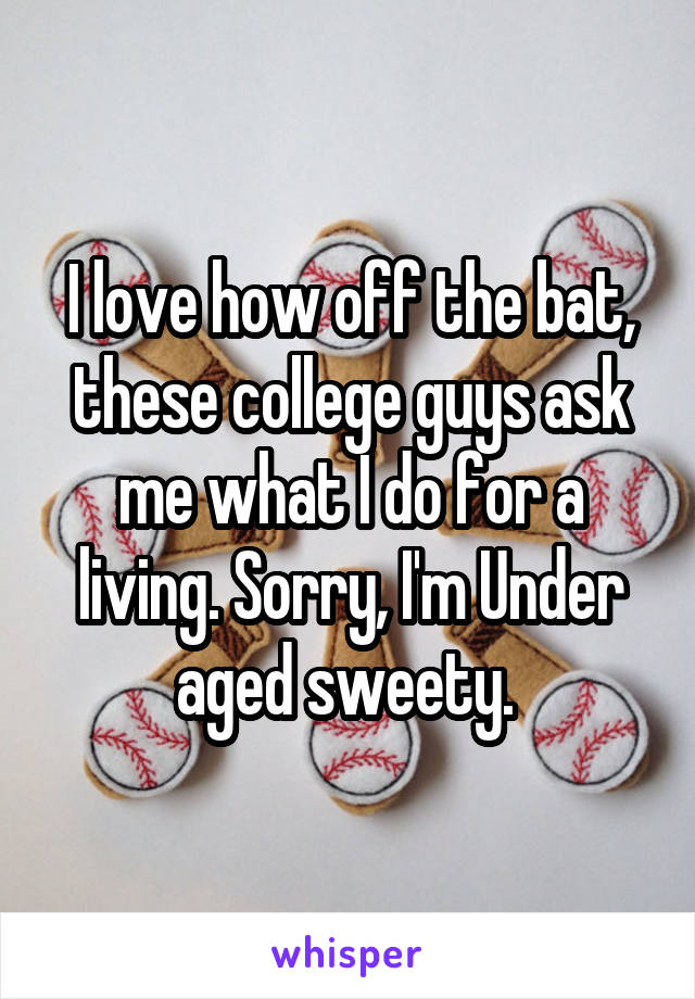 I love how off the bat, these college guys ask me what I do for a living. Sorry, I'm Under aged sweety.