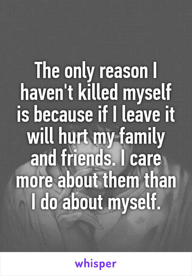 The only reason I haven't killed myself is because if I leave it will hurt my family and friends. I care more about them than I do about myself.