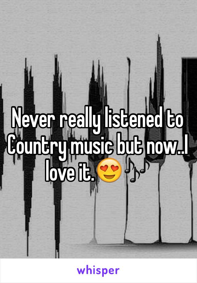Never really listened to Country music but now..I love it.😍🎶