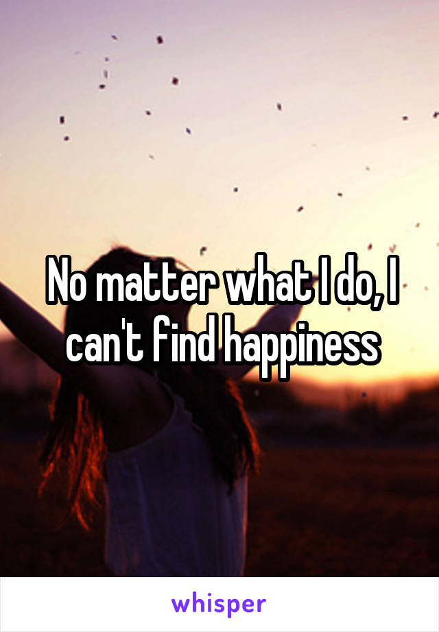 No matter what I do, I can't find happiness