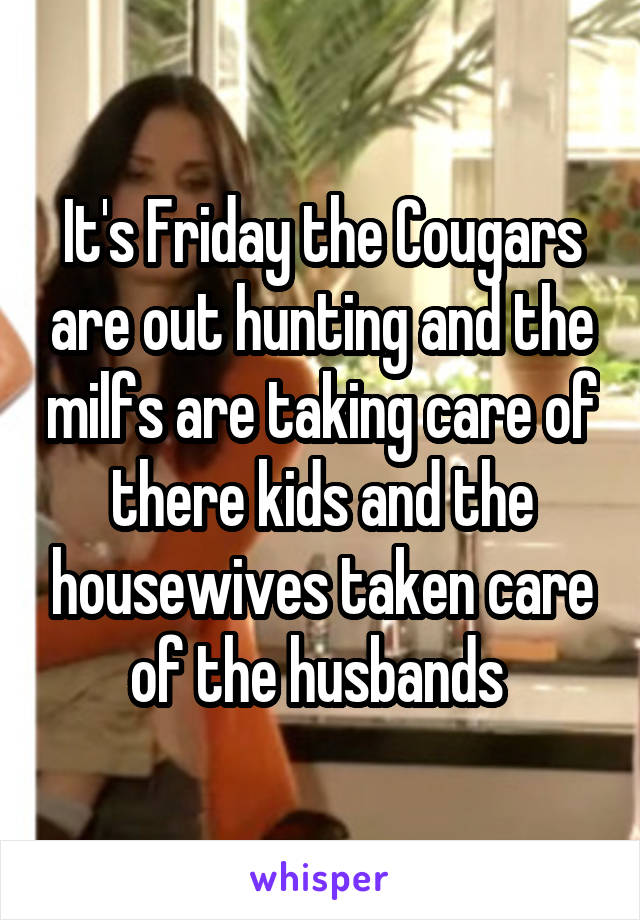 It's Friday the Cougars are out hunting and the milfs are taking care of there kids and the housewives taken care of the husbands