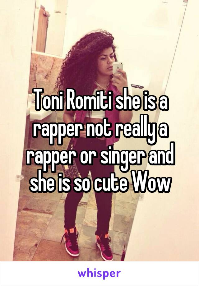 Toni Romiti she is a rapper not really a rapper or singer and she is so cute Wow
