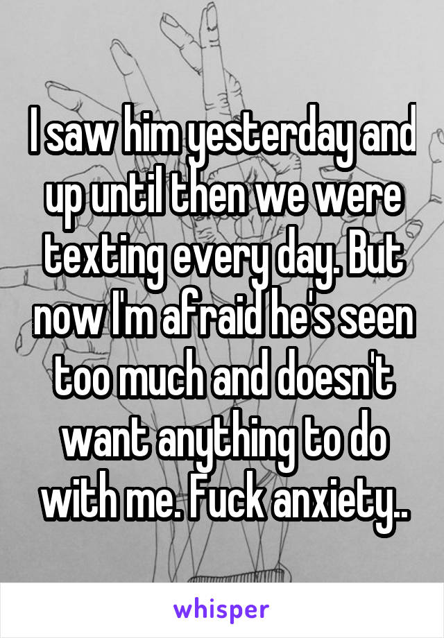 I saw him yesterday and up until then we were texting every day. But now I'm afraid he's seen too much and doesn't want anything to do with me. Fuck anxiety..