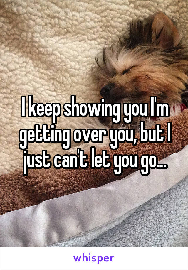 I keep showing you I'm getting over you, but I just can't let you go...
