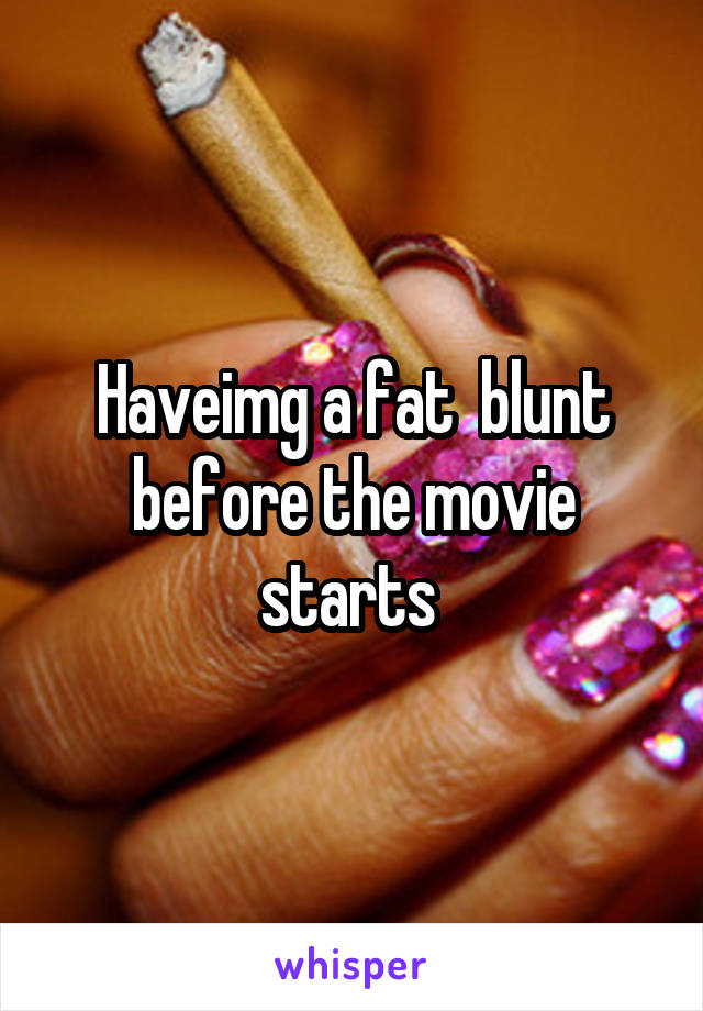 Haveimg a fat  blunt before the movie starts