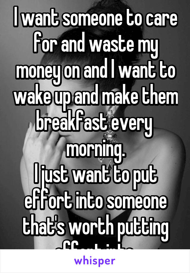 I want someone to care for and waste my money on and I want to wake up and make them breakfast every  morning. I just want to put effort into someone that's worth putting effort into.