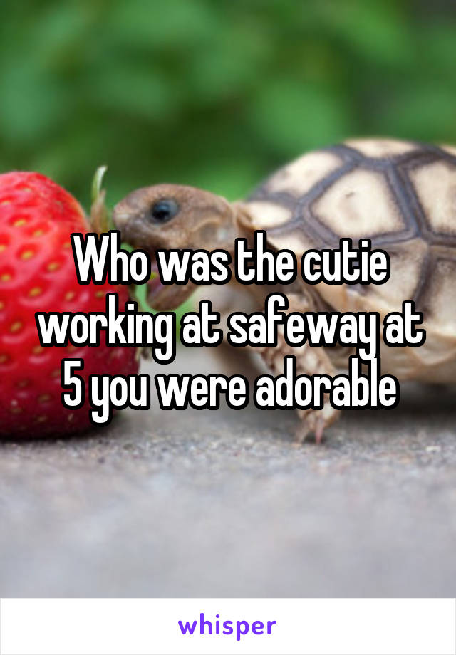 Who was the cutie working at safeway at 5 you were adorable